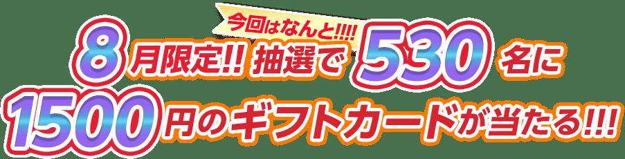 8月限定!! 抽選で今回はなんと!!!!!530名に1500円のギフトカードが当たる!!!