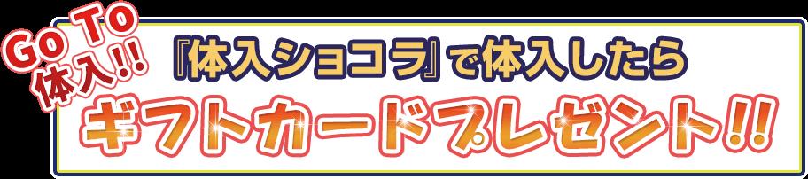 Go To 体入!! 『体入ショコラ』で体入したらギフトカードプレゼント!!