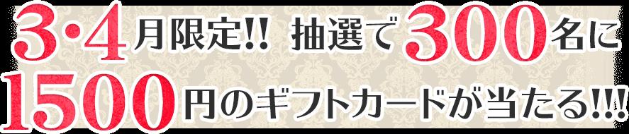 3月4月限定!! 抽選で300名に1500円のギフトカードが当たる!!!