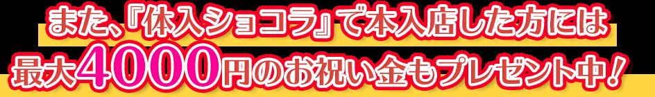 また、『体入ショコラ』で本入店した方には最大4000円のお祝い金もプレゼント中!