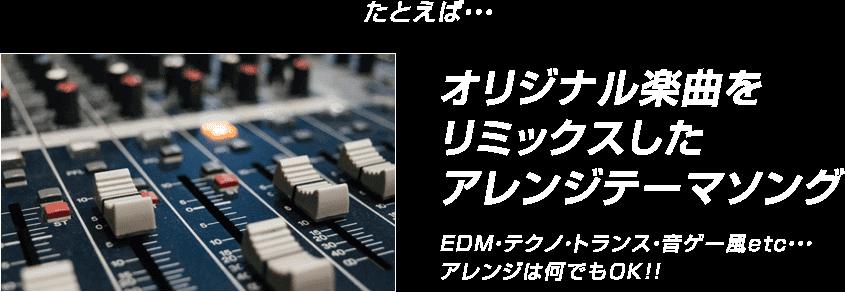 たとえば・・・オリジナル楽曲をリミックスしたアレンジテーマソング EDM・テクノ・トランス・音ゲー風etc・・・アレンジは何でもOK!!