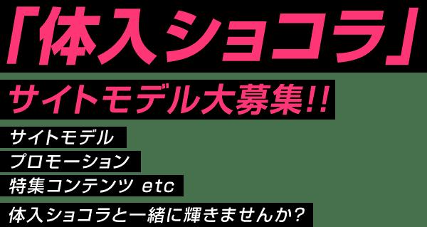 「体入ショコラ」サイトモデル大募集!! サイトモデル プロモーション 特集コンテンツ etc 体入ショコラと一緒に輝きませんか?
